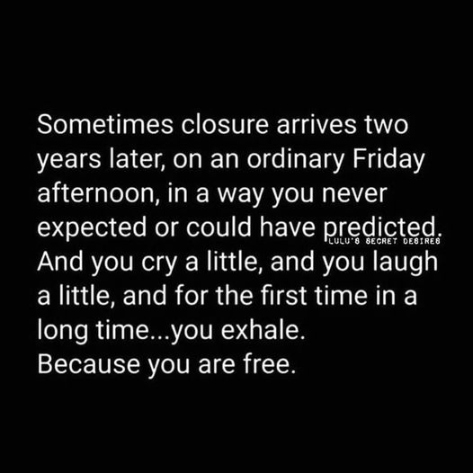 """Quote which reminds me of how working through past lives can sneak up on you. """"Sometime closure arrives two years later, on an ordinary Friday afternoon, in a way you never expected or could have predicted.  And you cry a little, you laugh a little and for the first time in a long time...you exhale.  Because you are free."""""""
